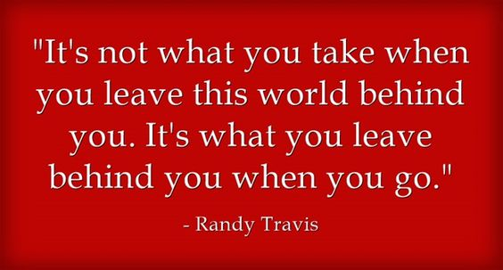 """""""It's not what you take when you leave this world behind you. It's what you leave behind you when you go."""" ~ Randy Travis"""