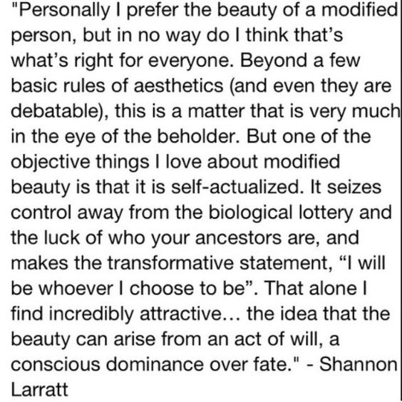 "modified beauty is self-actualized. It seizes control away from the biological lottery and the luck of who your ancestors are, and make the transformative statement, ""I will be whoever I choose to be""."