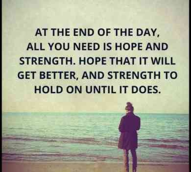 """At the end of the day, all you need is hope and strength. Hope that it will get better and strength to hold on until it does."" #quotes #stength #badday #motivation"
