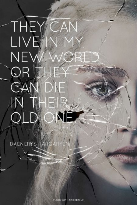 They can live in my new world or they can die in their old one. - Daenerys Targaryen   Simon made this with Spoken.ly