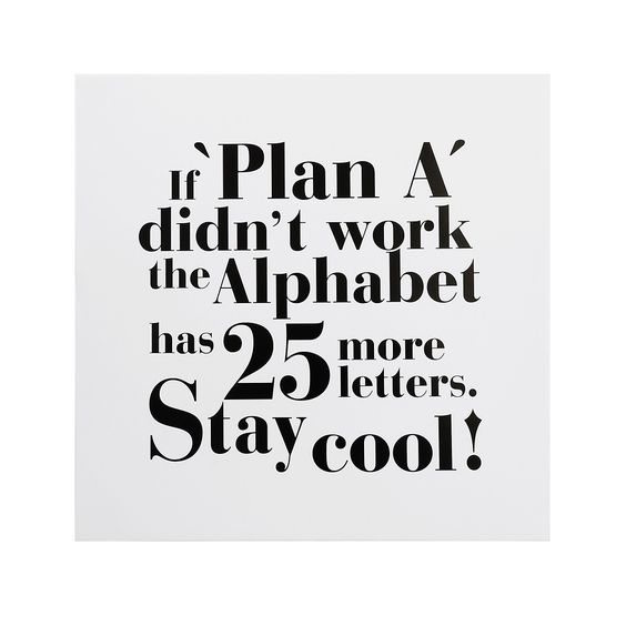 if plan A didn't work the alphabet has 25 more letters. stay cool!: