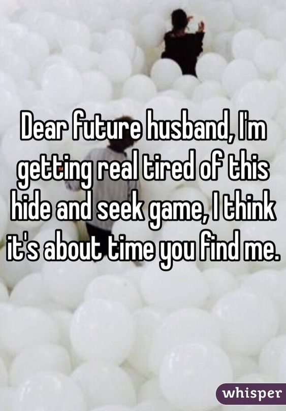 """Dear future husband, I'm getting real tired of this hide and seek game, I think it's about time you find me."":"