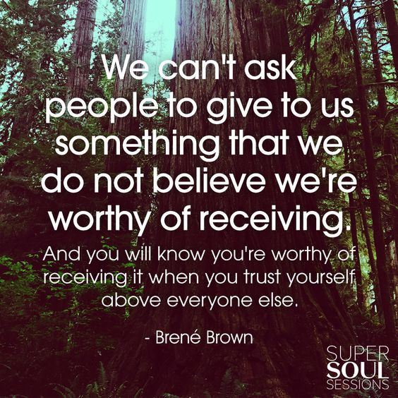 "Brene Brown Quote about Self-Worth ""We can't ask people to give to us something that we do not believe we're worthy of receiving. And you will know you're worthy of receiving it when you trust yourself above everyone else."":"