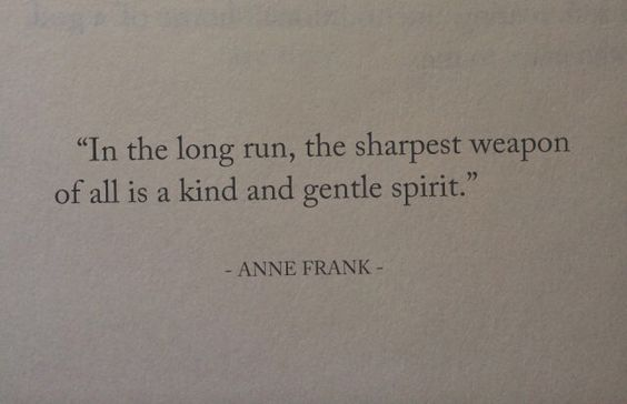"""""""In the long run, the sharpest weapon of all is a kind and gentle spirit"""" -Anne Frank"""