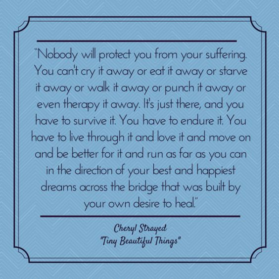 """""""Nobody will protect you from your suffering. You have to endure it. You have to live through it and love it and move on and be better for it and run as far as you can in the direction of your best and happiest dreams across the bridge that was built by your own desire to heal.""""  - Cheryl Strayed, """"Tiny Beautiful Things: Advice on Love and Life from Dear Sugar"""""""