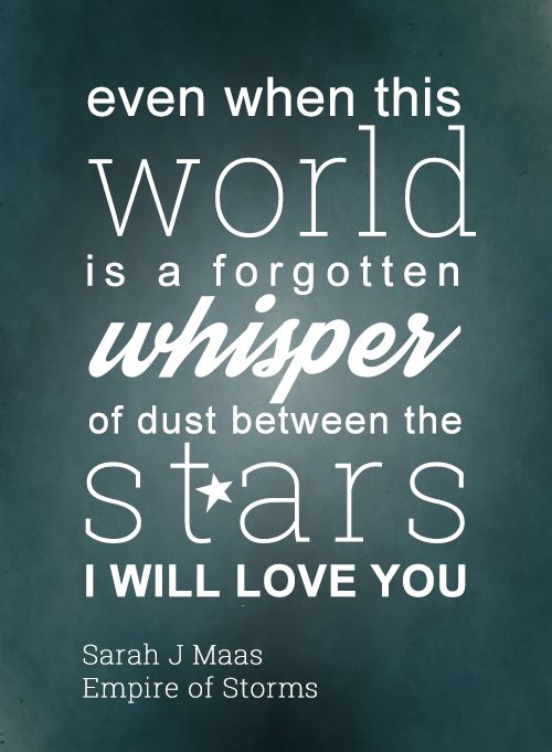 """Empire of Storms quote - """"Even when this world is a forgotten whisper of dust between the stars, I will love you."""" Sarah J Maas"""