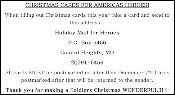"Send a Christmas card to a wounded soldier!! (: All holiday greetings should be addressed and sent to: Holiday Mail for Heroes P.O. Box 5456 Capitol Heights, MD 20791-5456 The deadline for having cards to the P.O. Box is Friday, December 7th. Holiday cards received after this date cannot be guaranteed delivery. Please go to http://www.redcross.org/support/get-involved/holiday-mail-for-heroes and read the ""Card Guidelines"" located under the video. God Bless You!! ♥"