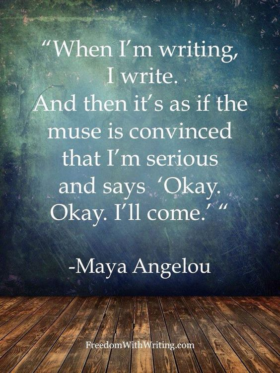 """When I'm writing, I write. And then it's as if the muse is convinced that I'm serious and says 'Okay. Okay. I'll come. "" Maya Angelou"