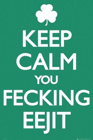 Keep Calm You Feckin Eejit - Irish Keep Calm & Carry On reminds me of father Ted , father Dougle and father jack
