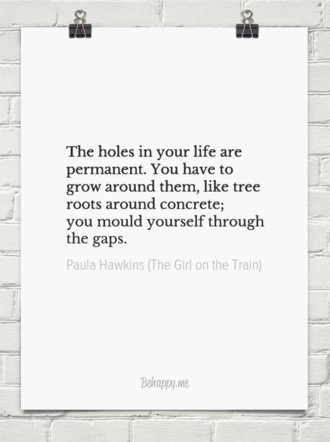 The holes in your life are permanent. you have to grow around them, like tree roots around concre... by Paula Hawkins (The Girl on the Train) #464830