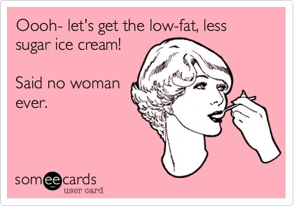 Oooh- let's get the low-fat, less sugar ice cream! Said no woman ever.