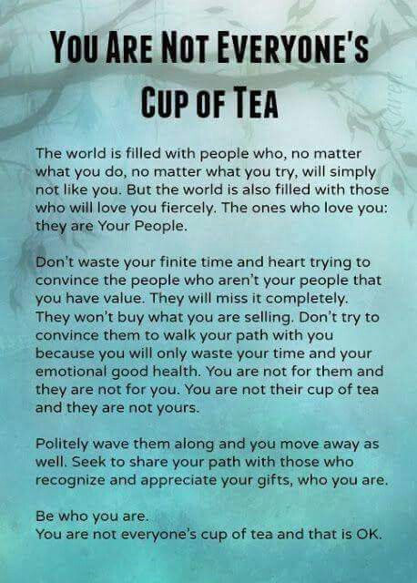 """The importance of understanding none of us are """"Everyones Cup of Tea"""". And you know what, that's absolutely fine. That's what makes the world go around. Our personality traits & interests often draw up to our tribe. Don't waste time, trying to bend yourself into a pretzel, just to fit in with people who you will never get on with. Walk away. Learn to find your people, your tribe and become who you truly are. Self confidence, self esteem & self care."""