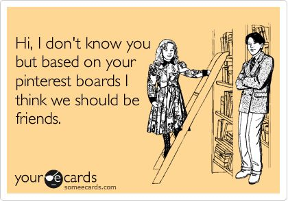 We should be friends . . . I'm a very good  pinterest friend . . . even though my dh  (darling husband) says I don't play well with others . .  but then again--he says I never listen to him anyway . .  I'm too busy pinning . . .