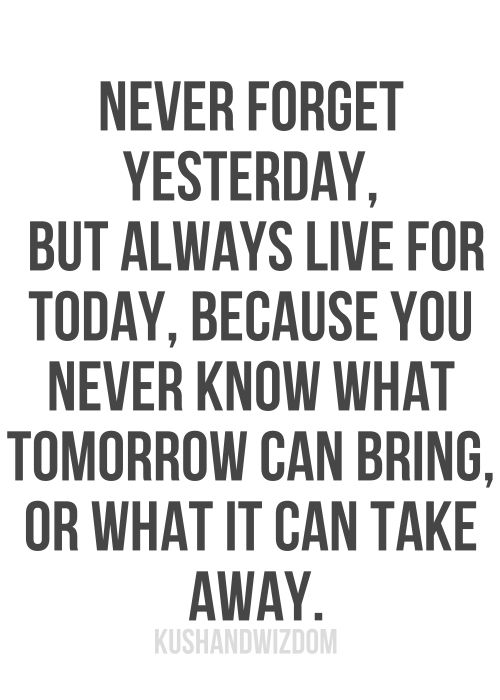 Never forget yesterday, but always live for today, because you never know what tomorrow can bring, or what it can take away.: