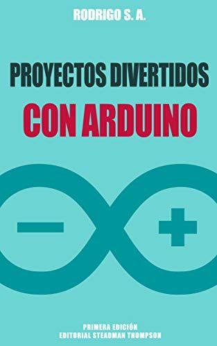 Proyectos divertidos con Arduino: Para aprender haciendo: desde la instalación del Arduino IDE hasta la utilización de relays, sensores, tarjetas SD, módulos GPS, etc eBook: Rodrigo S. A.: Amazon.es: Tienda Kindle