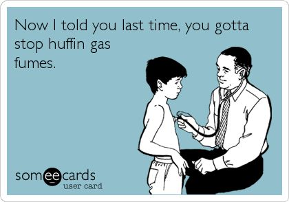 Now I told you last time, you gotta stop huffin gas fumes.