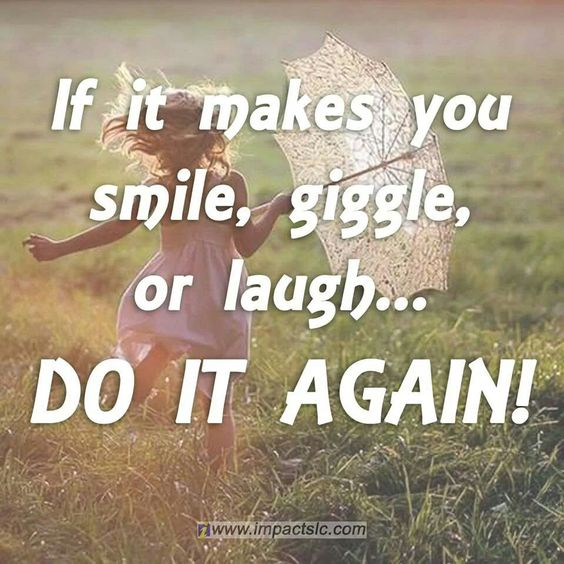 If It Makes You Smile, Giggle Or Laugh...do It Again