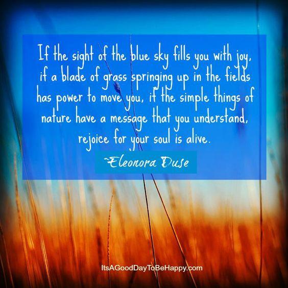 Se la vista di cieli azzurri ti riempie di gioia, se un filo d'erba cresciuto in un prato ti commuove, se le cose semplici della natura hanno un messaggio che riesci a capire, rallegrati, perché la tua anima è viva.  (Eleonora Duse)