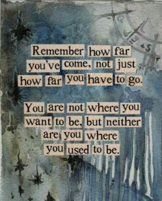 Remember how far you've come, not just how far you have to go. You are not where you want to be but neither are you where you used to be.