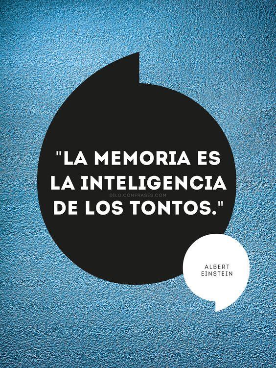 """""""La memoria es la inteligencia de los tontos."""" - Albert Einstein -"""