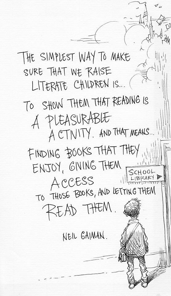 "Neil Gaiman...on point, as always. ""The simplest way to make sure that we raise literate children is to show them that reading is a pleasurable activity.  And that means finding books that they enjoy, giving them access to those books, and letting them read them."""