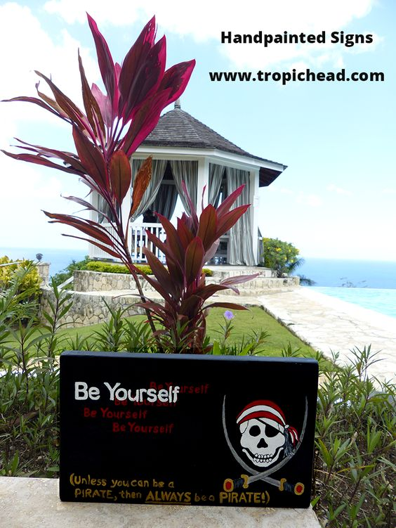 Be Yourself...unless you can be a pirate, then ALWAYS be a pirate!   Handpainted tropical signs from www.tropichead.com