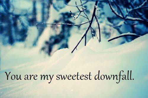 You are my sweetest downfall.