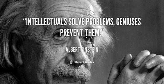 Intellectuals solve problems, geniuses prevent them. - Albert Einstein at Lifehack QuotesAlbert Einstein at http://quotes.lifehack.org/by-author/albert-einstein/