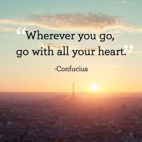 """Wherever you go, go with all your heart."""