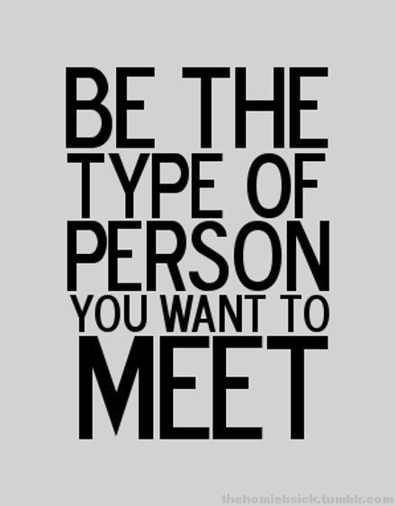 Be the type of person you want to meet.  Great life lesson