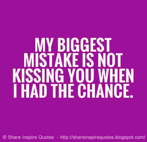 My biggest mistake is not kissing you when I had the chance Website - http://bit.ly/15fBuim #love #lovequotes #mistake #kissing #quotes