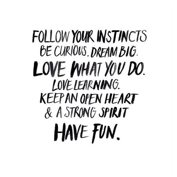 Follow your instincts. Be curious. Dream big. Love what you do. Love learning. Keep and open heart and a strong spirit. Have fun. #wisdom #affirmations