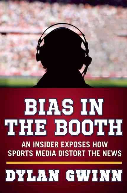 Bias in the Booth: An Insider Exposes How the Sports Media Distort the News