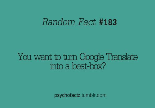"""If you go to Google Translate and type in """"pv zk bschk pv zk pv bschk zk pv zk bschk pv zk pv bschk zk bschk pv bschk bschk pv kkkkkkkkkk bschk"""" from Italian to German and press the listen button, it sounds like someone is beat boxing."""