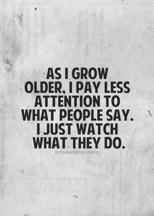 I didn't have to grow old to know this. Actions always have spoken louder than words.