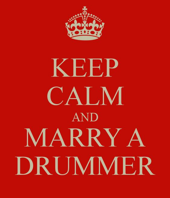 KEEP CALM AND MARRY A DRUMMER....I will be on 12-13-14 :)