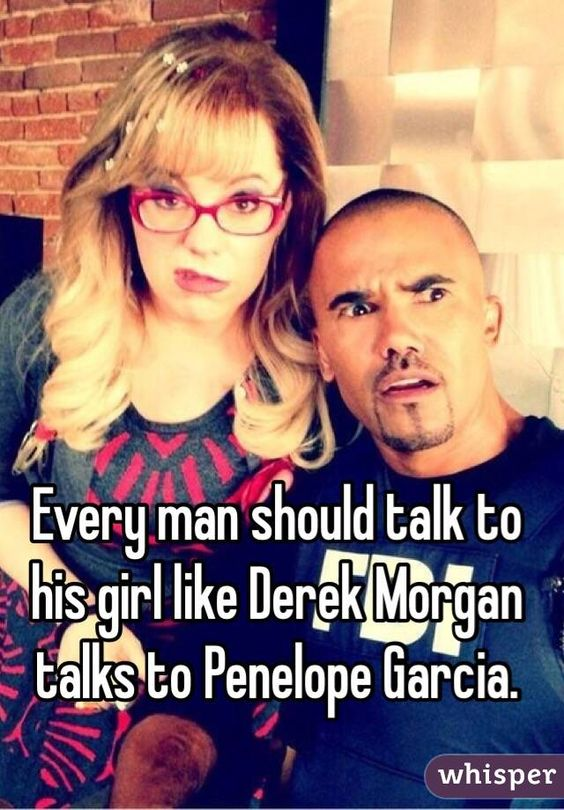 """Every man should talk to his girl like Derek Morgan talks to Penelope Garcia."""
