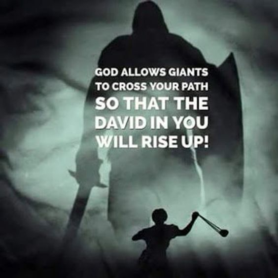 God allows giants to cross your path so that the David in you will rise up!