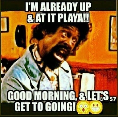I M Already Up At It Playa Good Morning Let S Get To Going Funny Good Morning Memes Morning Humor Good Morning Meme