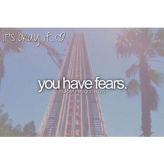 Everyone has fears, just be brave and try to face them.