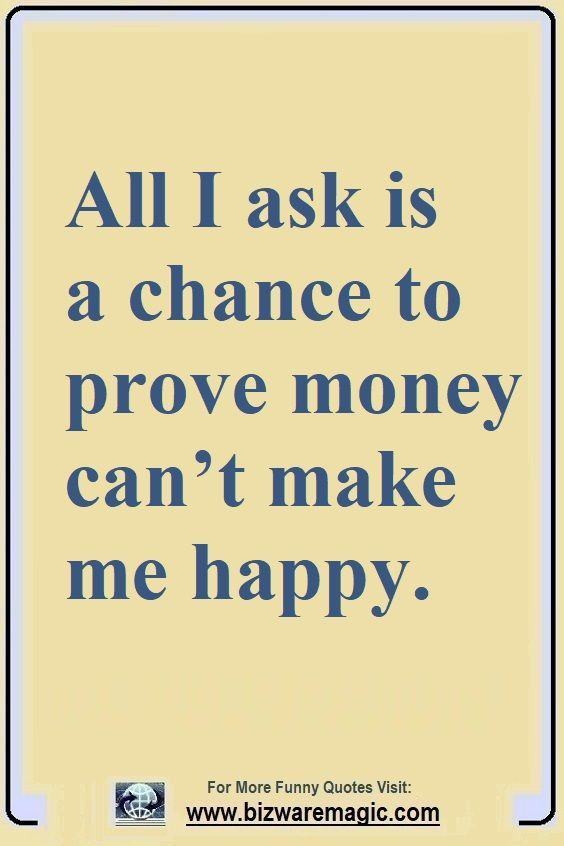 All I Ask Is A Chance To Prove Money Can T Make Me Happy Click The Pin For More Funny Quotes Share Money Quotes Funny Family Quotes Funny Happy Quotes Funny