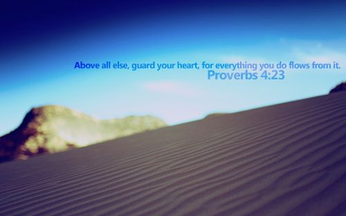 """""""Above all else, guard your heart, for everything you do flows from it."""" - Proverbs 4.23"""