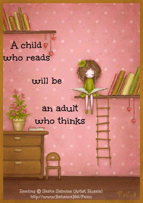 A child who reads will be an adult who things - anon. [Do not remove. Caption required by international copyright law.} COPYRIGHT LAW: http://pinterest.com/pin/86975836525792650/  PINTEREST on COPYRIGHT:  http://pinterest.com/pin/86975836526856889/ The Golden Rule: http://www.pinterest.com/pin/86975836527744374/  Food for Thought: http://www.pinterest.com/pin/86975836527810134/ http://sunnydaypublishing.com/books/: