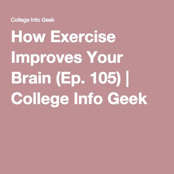 How Exercise Improves Your Brain (Ep. 105) | College Info Geek