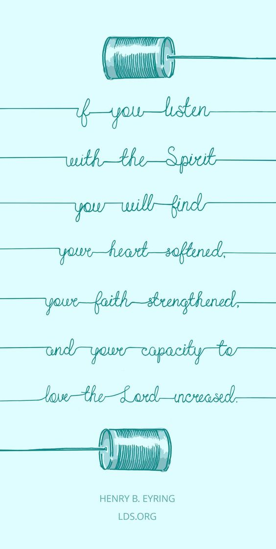 If you listen with the Spirit, you will find your heart softened, your faith strengthened, and your capacity to love the Lord increased. —Henry B. Eyring