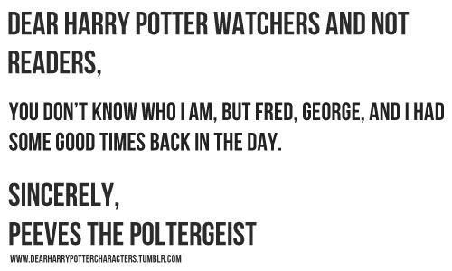 dear harry potter watchers and not readers,   you don't know who i am, but fred, george, and i had some good times back in the day.   sincerely,   peeves the poltergeist