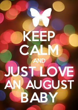 KEEP CALM AND JUST LOVE AN AUGUST BABY
