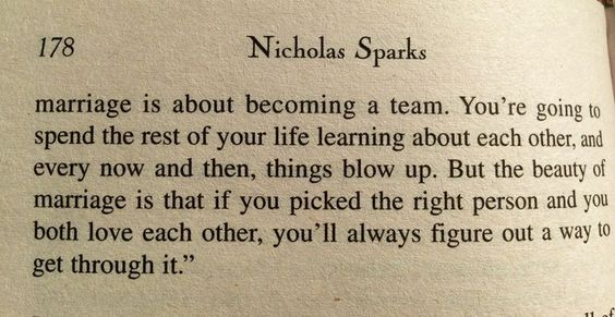 """""""Marriage is about becoming a team.You're going to spend the rest of your lie learning about each other, and every now and then, things blow up. But the beauty of marriage is that if you picked the right person and you both love each other, you'll always figure out a way to get through it."""" Nicholas Sparks- At First Sight."""