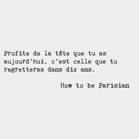 Enjoy the face you have today, it's the one you'll wish you had ten years from now. — How to be Parisian