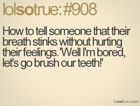 "How to tell someone that their breath stinks without hurting their feelings: ""Well I'm bored, let's brush our teeth"""